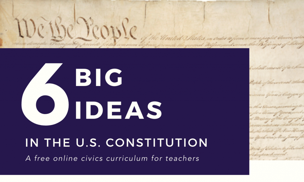 6 Big Ideas in the U.S. Constitution: A free online civics curriculum for teachers